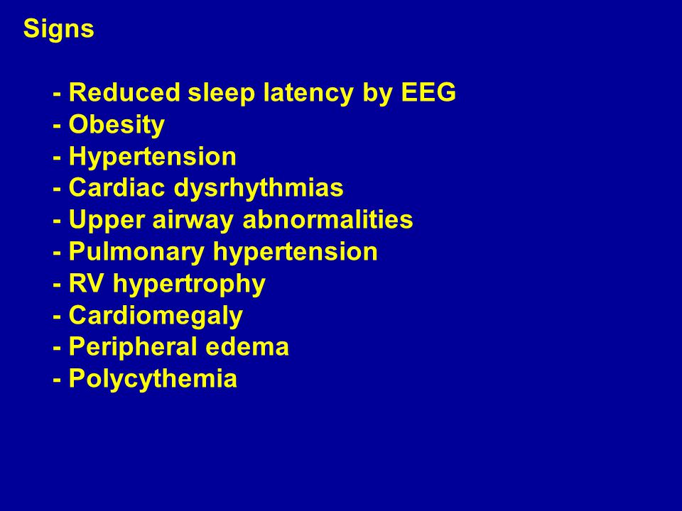 Signs - Reduced sleep latency by EEG - Obesity - Hypertension - Cardiac dysrhythmias - Upper airway abnormalities - Pulmonary hypertension - RV hypert