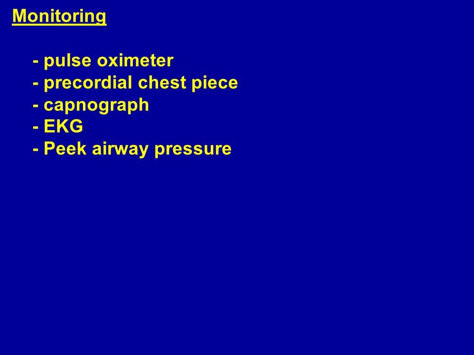 Monitoring - pulse oximeter - precordial chest piece - capnograph - EKG - Peek airway pressure