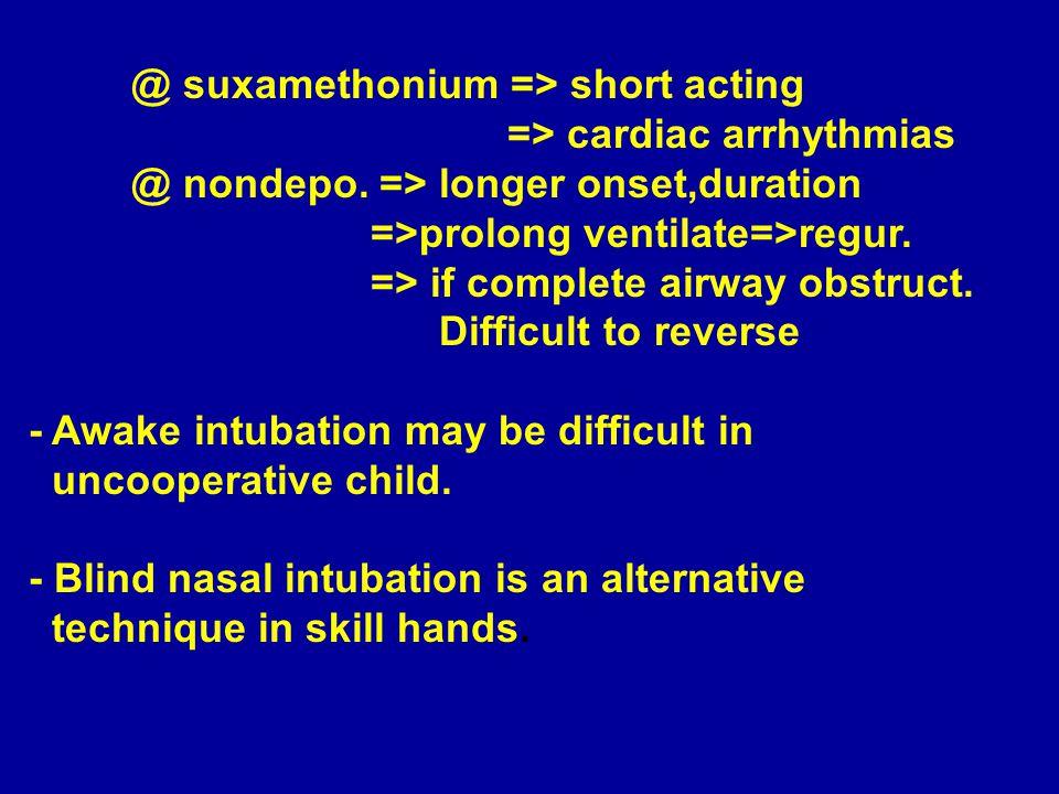 @ suxamethonium => short acting => cardiac arrhythmias @ nondepo. => longer onset,duration =>prolong ventilate=>regur. => if complete airway obstruct.