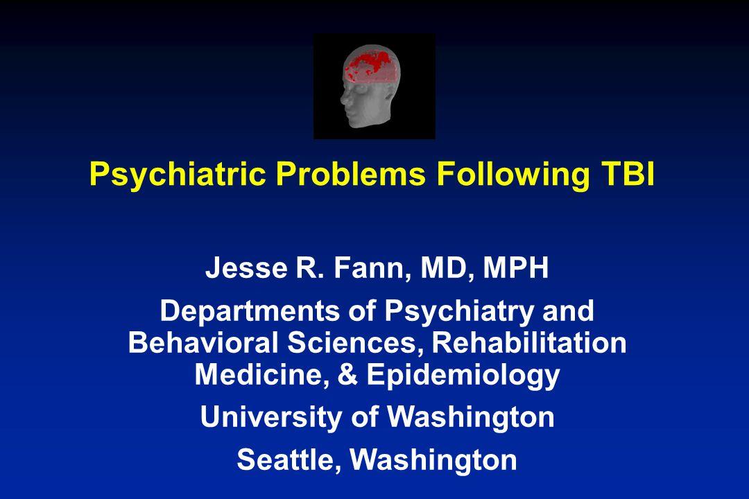 Psychiatric Problems Following TBI Jesse R. Fann, MD, MPH Departments of Psychiatry and Behavioral Sciences, Rehabilitation Medicine, & Epidemiology U