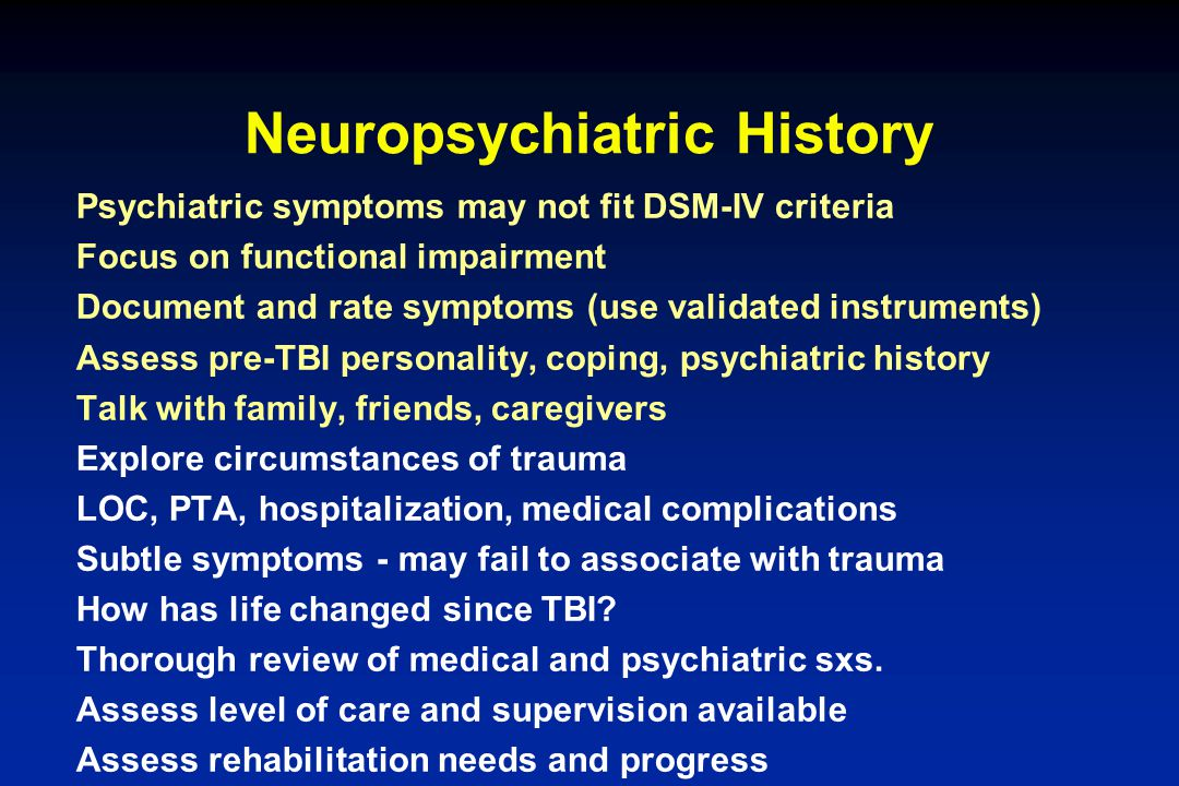 Neuropsychiatric History Psychiatric symptoms may not fit DSM-IV criteria Focus on functional impairment Document and rate symptoms (use validated ins