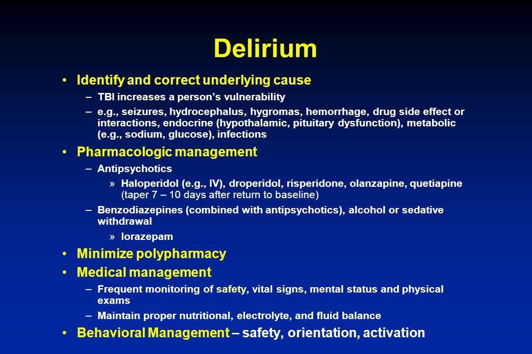 Delirium Identify and correct underlying cause –TBI increases a person's vulnerability –e.g., seizures, hydrocephalus, hygromas, hemorrhage, drug side