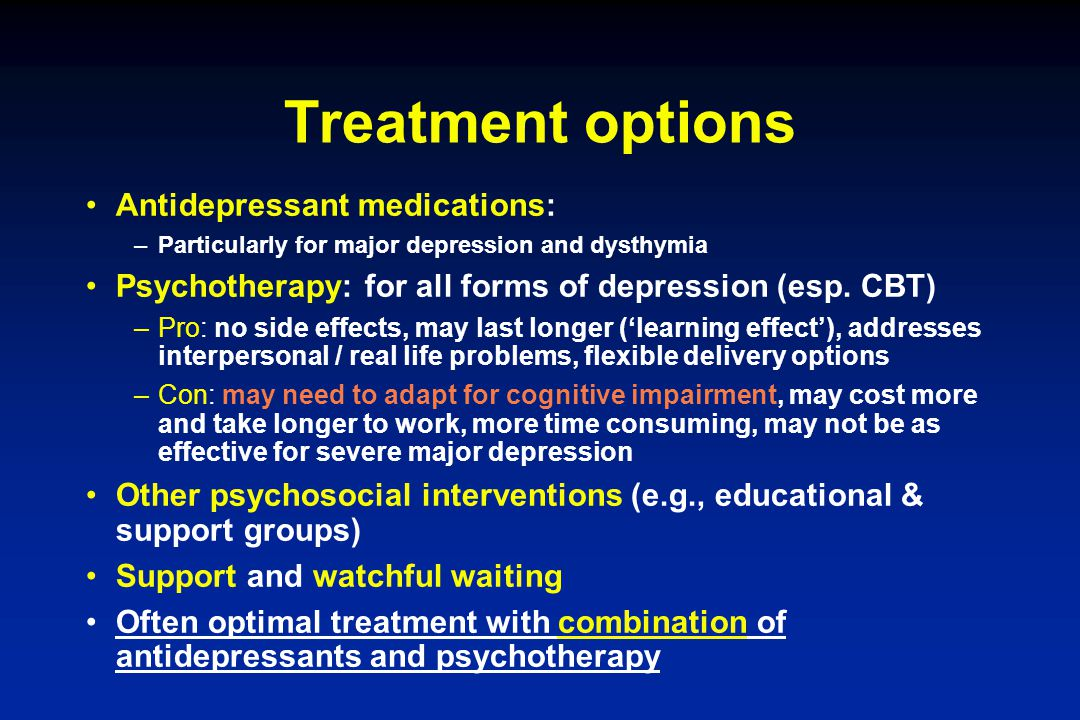 Treatment options Antidepressant medications: –Particularly for major depression and dysthymia Psychotherapy: for all forms of depression (esp. CBT) –