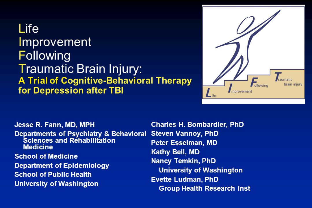 Life Improvement Following Traumatic Brain Injury: A Trial of Cognitive-Behavioral Therapy for Depression after TBI Charles H. Bombardier, PhD Steven