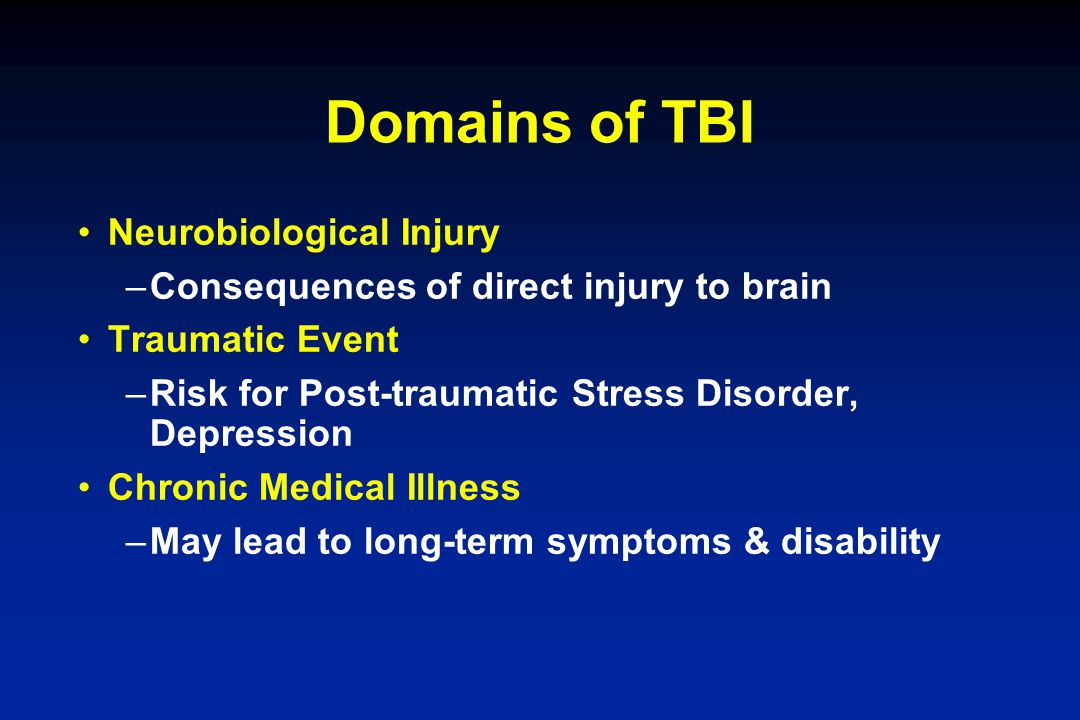 Domains of TBI Neurobiological Injury –Consequences of direct injury to brain Traumatic Event –Risk for Post-traumatic Stress Disorder, Depression Chr