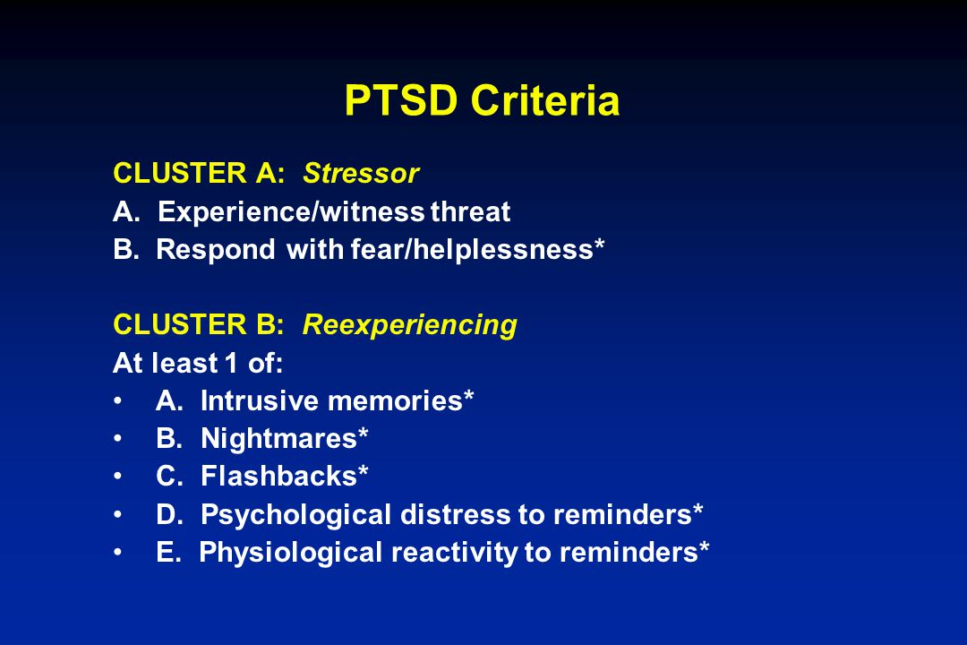 PTSD Criteria CLUSTER A: Stressor A. Experience/witness threat B.Respond with fear/helplessness* CLUSTER B: Reexperiencing At least 1 of: A. Intrusive