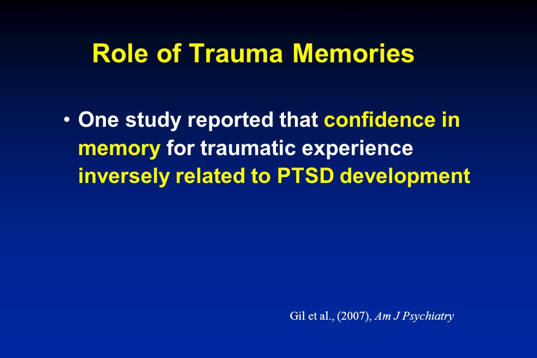 Role of Trauma Memories One study reported that confidence in memory for traumatic experience inversely related to PTSD development Gil et al., (2007)