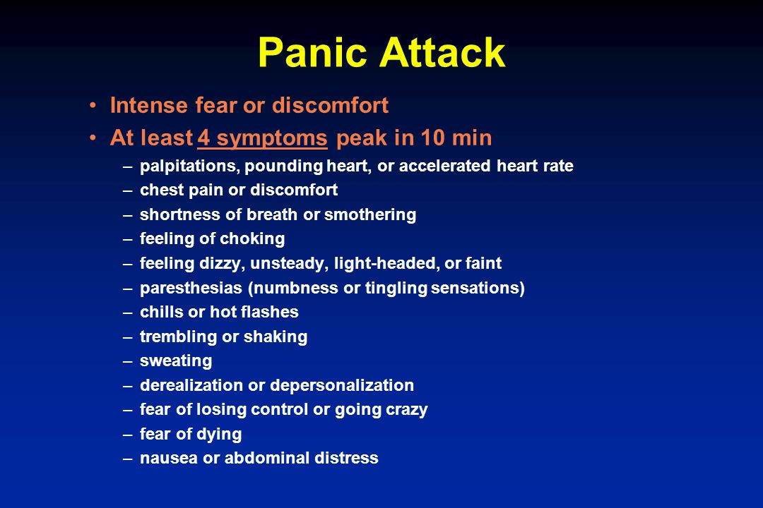 Panic Attack Intense fear or discomfort At least 4 symptoms peak in 10 min –palpitations, pounding heart, or accelerated heart rate –chest pain or dis