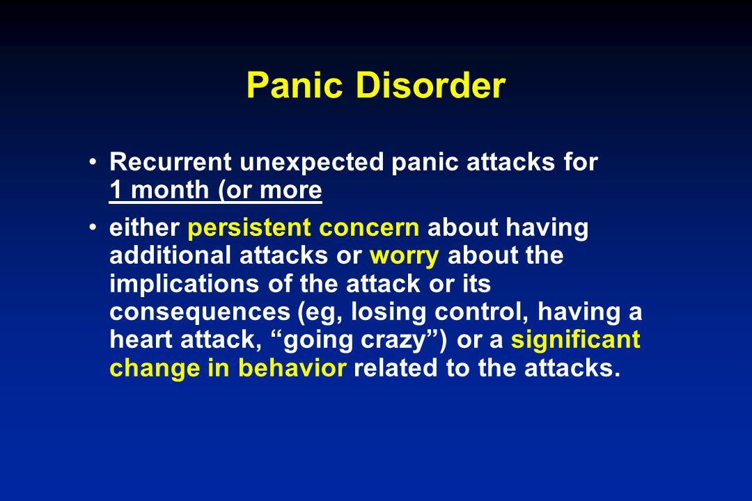 Panic Disorder Recurrent unexpected panic attacks for 1 month (or more either persistent concern about having additional attacks or worry about the im