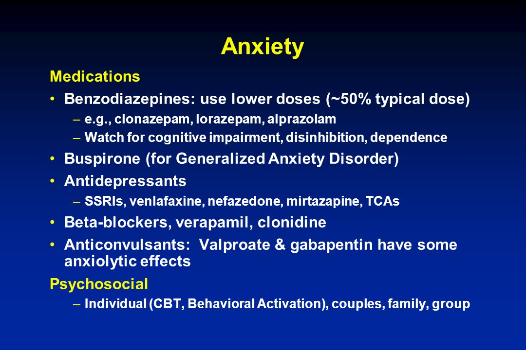 Anxiety Medications Benzodiazepines: use lower doses (~50% typical dose) –e.g., clonazepam, lorazepam, alprazolam –Watch for cognitive impairment, dis
