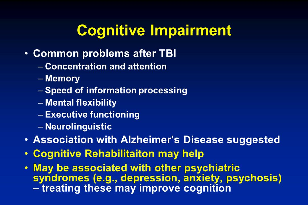 Cognitive Impairment Common problems after TBI –Concentration and attention –Memory –Speed of information processing –Mental flexibility –Executive fu