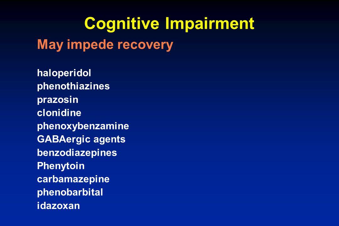 Cognitive Impairment May impede recovery haloperidol phenothiazines prazosin clonidine phenoxybenzamine GABAergic agents benzodiazepines Phenytoin car