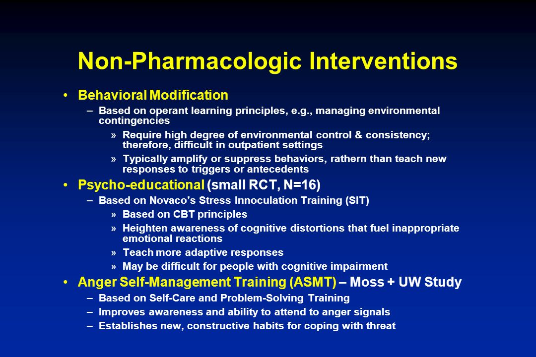 Non-Pharmacologic Interventions Behavioral Modification –Based on operant learning principles, e.g., managing environmental contingencies »Require hig