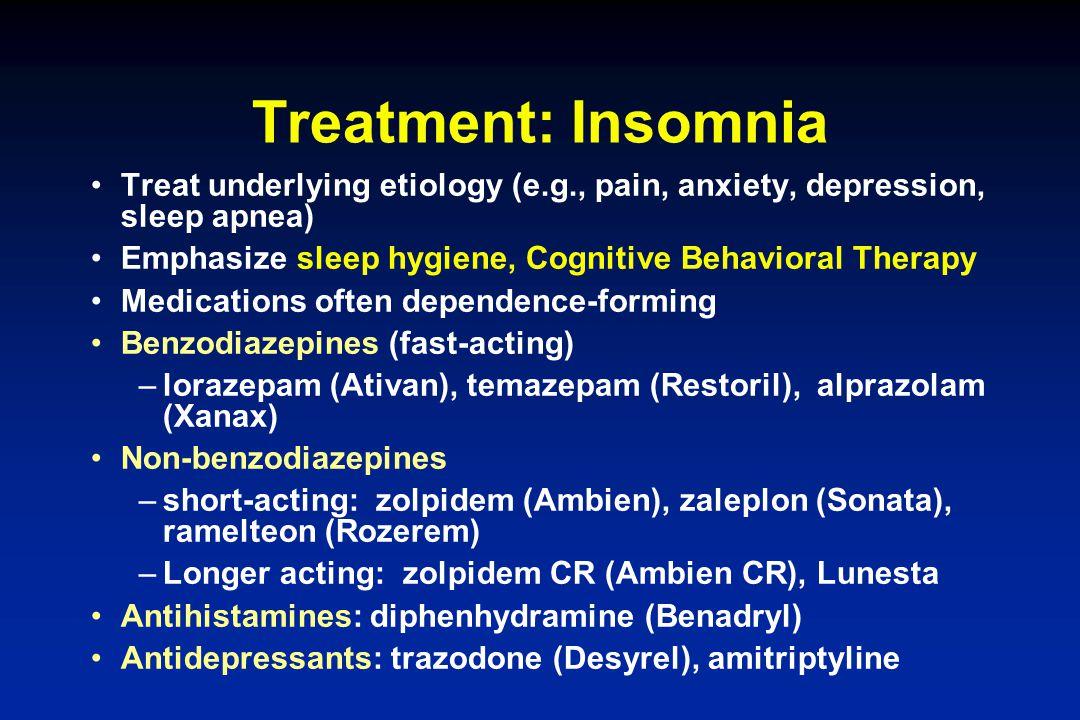 Treatment: Insomnia Treat underlying etiology (e.g., pain, anxiety, depression, sleep apnea) Emphasize sleep hygiene, Cognitive Behavioral Therapy Med
