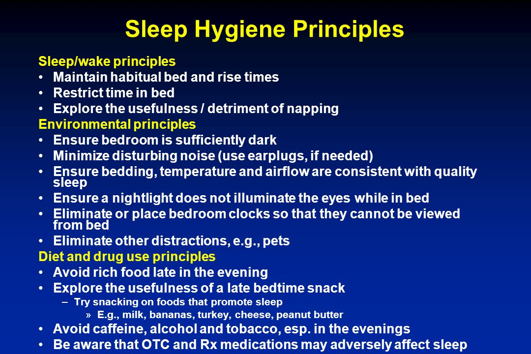 Sleep Hygiene Principles Sleep/wake principles Maintain habitual bed and rise times Restrict time in bed Explore the usefulness / detriment of napping