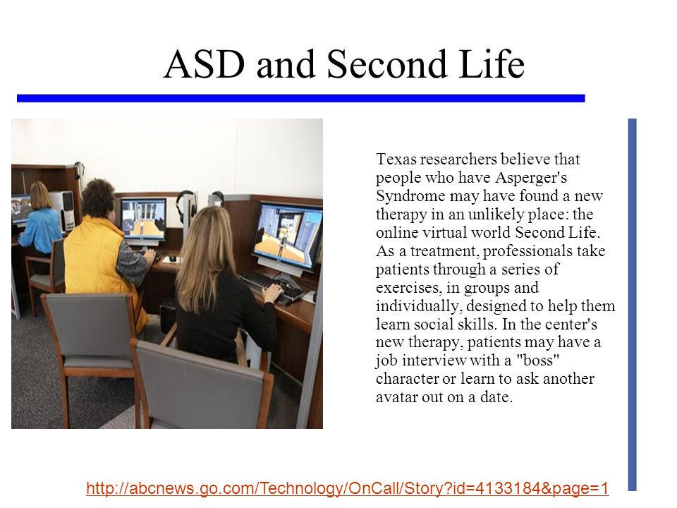 ASD and Second Life Texas researchers believe that people who have Asperger s Syndrome may have found a new therapy in an unlikely place: the online virtual world Second Life.