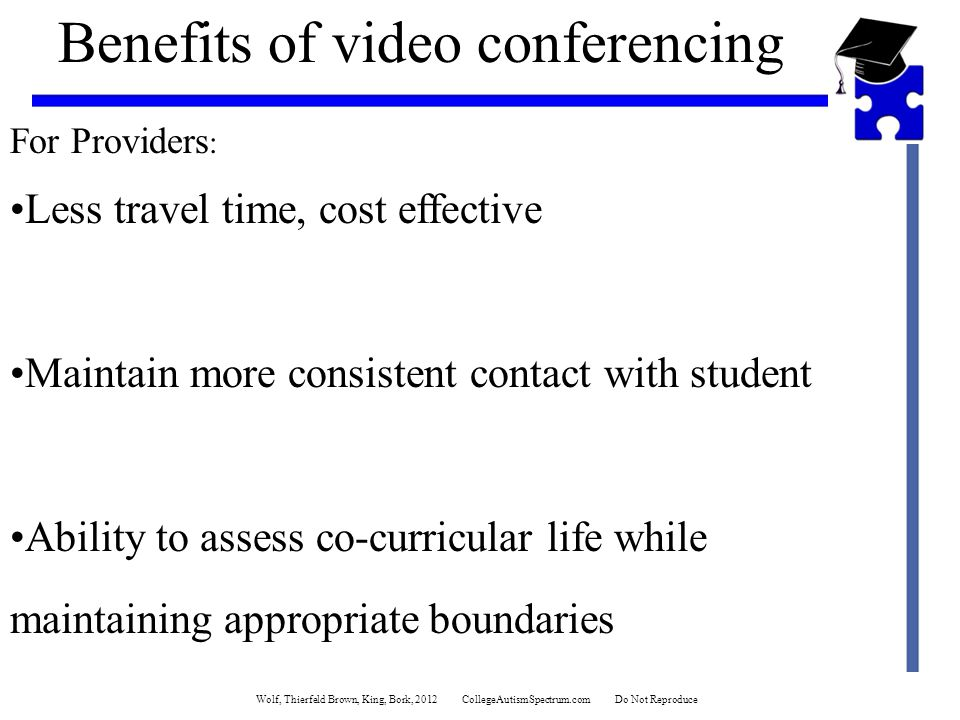 Benefits of video conferencing For Providers : Less travel time, cost effective Maintain more consistent contact with student Ability to assess co-curricular life while maintaining appropriate boundaries