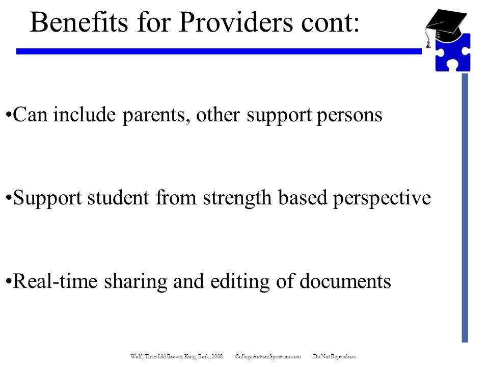 Wolf, Thierfeld Brown, King, Bork, 2008 CollegeAutismSpectrum.com Do Not Reproduce Benefits for Providers cont: Can include parents, other support persons Support student from strength based perspective Real-time sharing and editing of documents