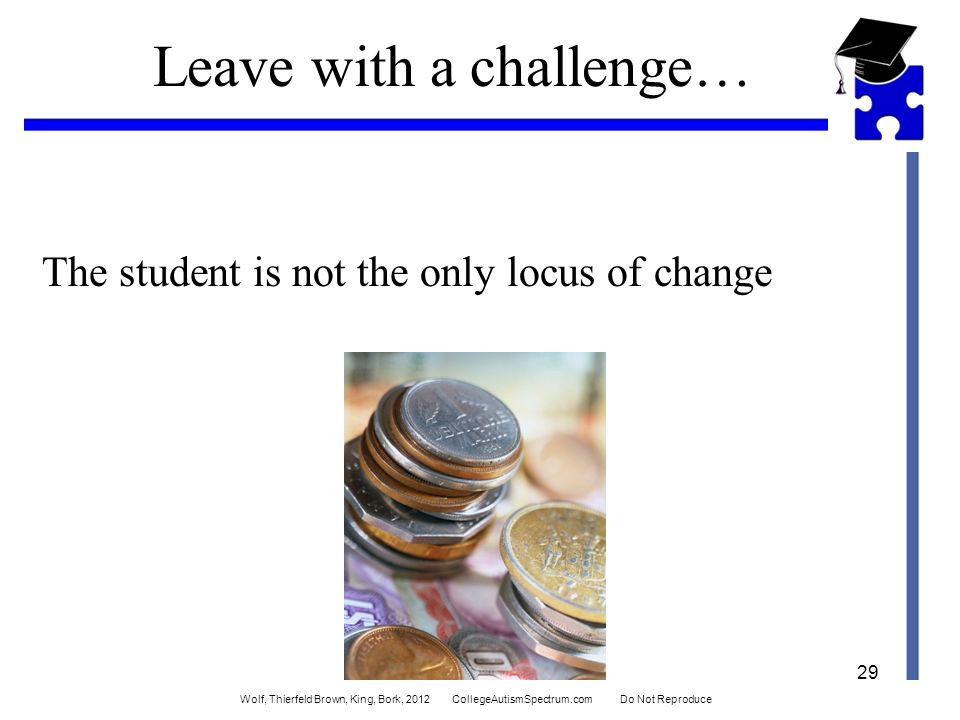 Leave with a challenge… The student is not the only locus of change 29 Wolf, Thierfeld Brown, King, Bork, 2012 CollegeAutismSpectrum.com Do Not Reproduce
