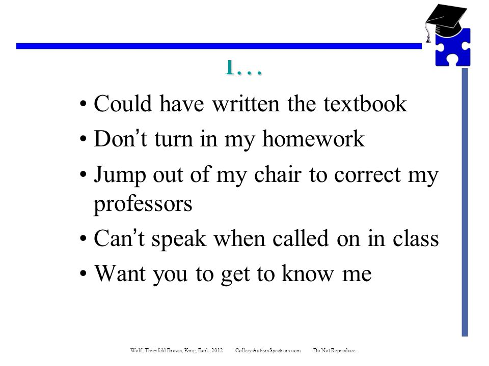 I… Could have written the textbook Don't turn in my homework Jump out of my chair to correct my professors Can't speak when called on in class Want you to get to know me Wolf, Thierfeld Brown, King, Bork, 2012 CollegeAutismSpectrum.com Do Not Reproduce