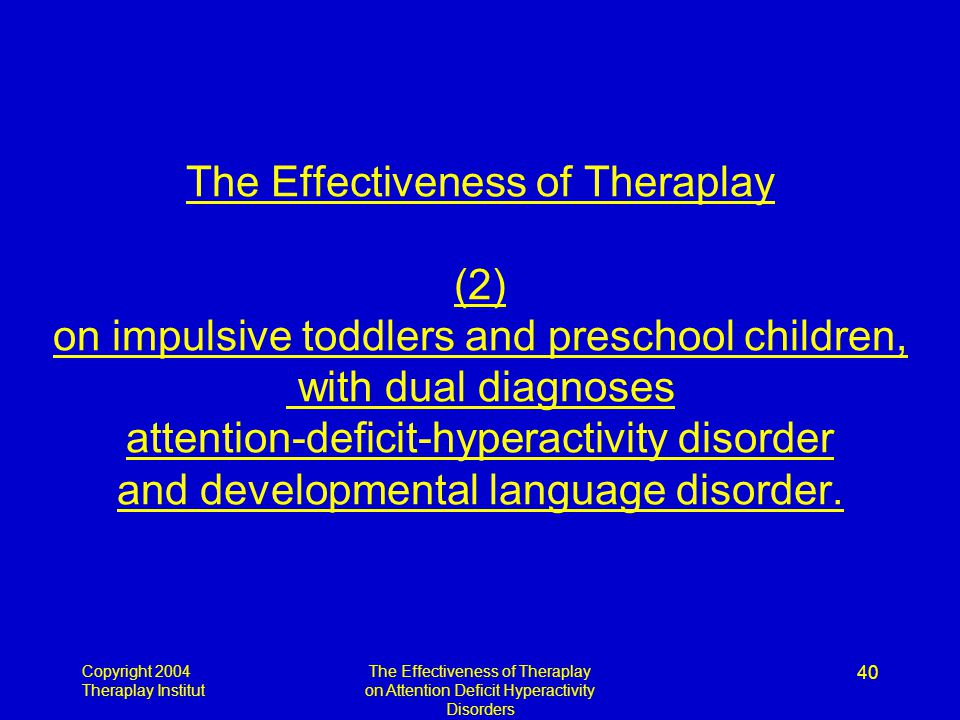 Copyright 2004 Theraplay Institut The Effectiveness of Theraplay on Attention Deficit Hyperactivity Disorders 40 The Effectiveness of Theraplay (2) on impulsive toddlers and preschool children, with dual diagnoses attention-deficit-hyperactivity disorder and developmental language disorder.