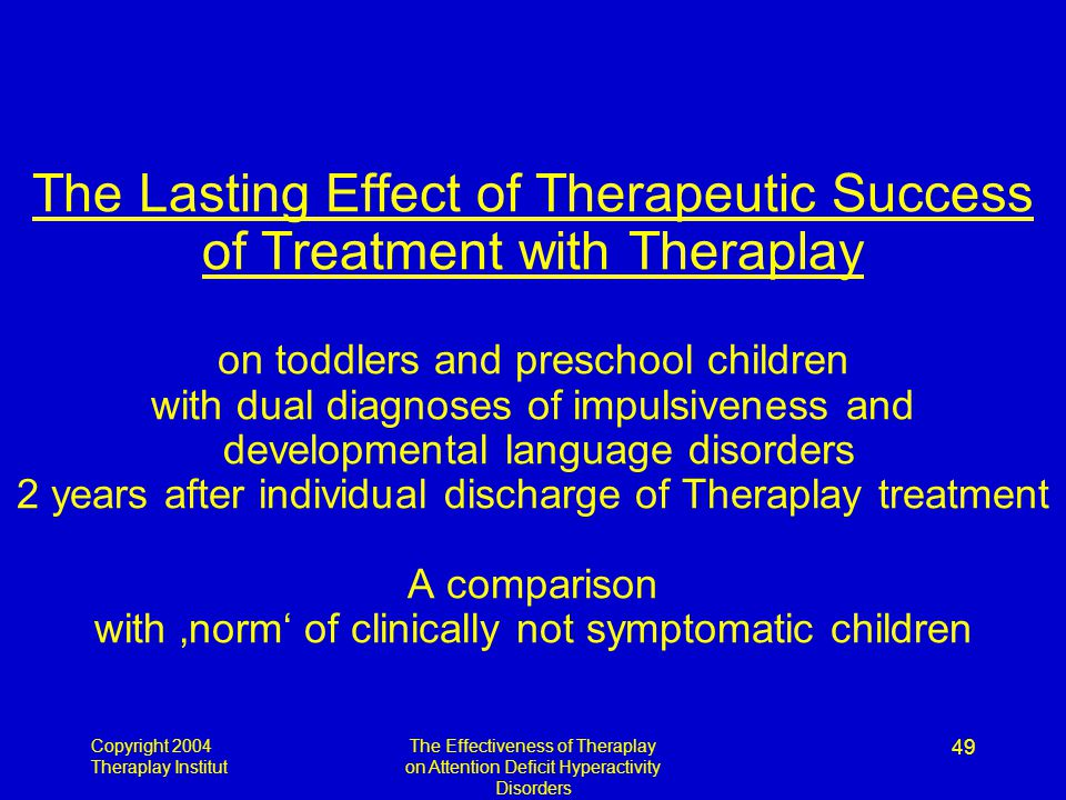 Copyright 2004 Theraplay Institut The Effectiveness of Theraplay on Attention Deficit Hyperactivity Disorders 49 The Lasting Effect of Therapeutic Suc