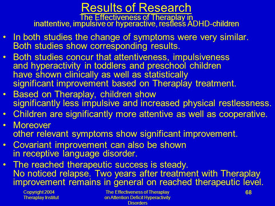 Copyright 2004 Theraplay Institut The Effectiveness of Theraplay on Attention Deficit Hyperactivity Disorders 68 Results of Research D The Effectiveness of Theraplay in inattentive, impulsive or hyperactive, restless ADHD-children In both studies the change of symptoms were very similar.