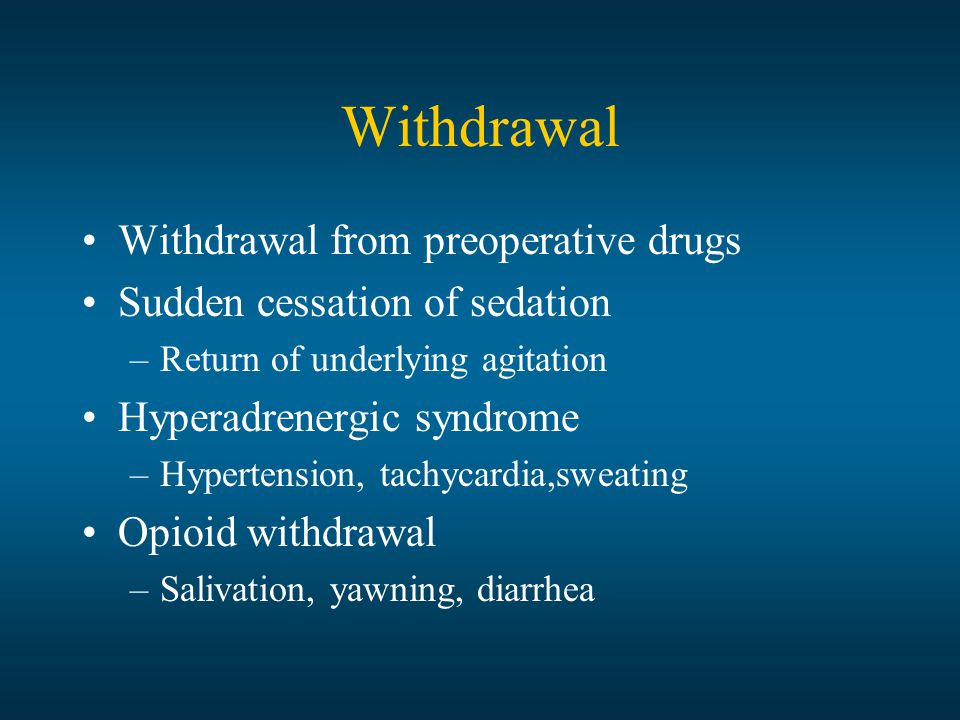 Withdrawal Withdrawal from preoperative drugs Sudden cessation of sedation –Return of underlying agitation Hyperadrenergic syndrome –Hypertension, tachycardia,sweating Opioid withdrawal –Salivation, yawning, diarrhea