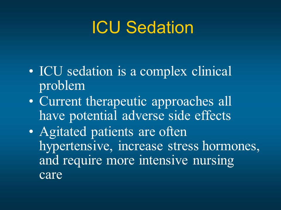 ICU Sedation ICU sedation is a complex clinical problem Current therapeutic approaches all have potential adverse side effects Agitated patients are often hypertensive, increase stress hormones, and require more intensive nursing care
