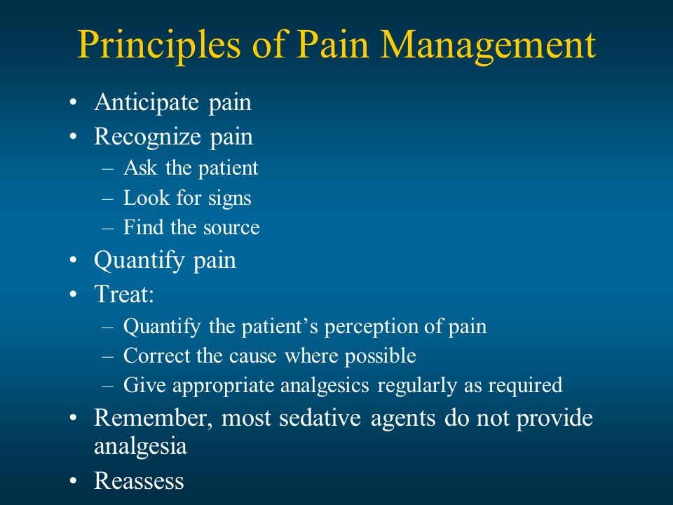 Principles of Pain Management Anticipate pain Recognize pain –Ask the patient –Look for signs –Find the source Quantify pain Treat: –Quantify the patient's perception of pain –Correct the cause where possible –Give appropriate analgesics regularly as required Remember, most sedative agents do not provide analgesia Reassess
