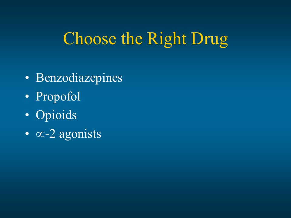 Choose the Right Drug Benzodiazepines Propofol Opioids  -2 agonists
