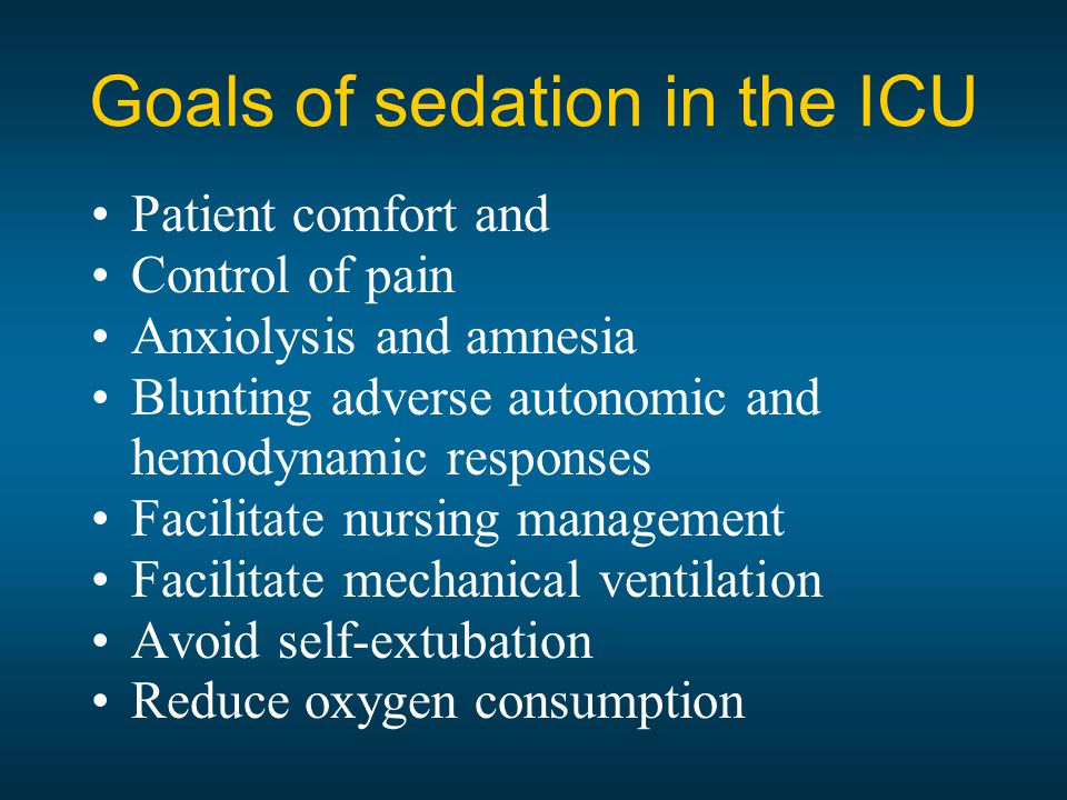 Patient comfort and Control of pain Anxiolysis and amnesia Blunting adverse autonomic and hemodynamic responses Facilitate nursing management Facilitate mechanical ventilation Avoid self-extubation Reduce oxygen consumption Goals of sedation in the ICU