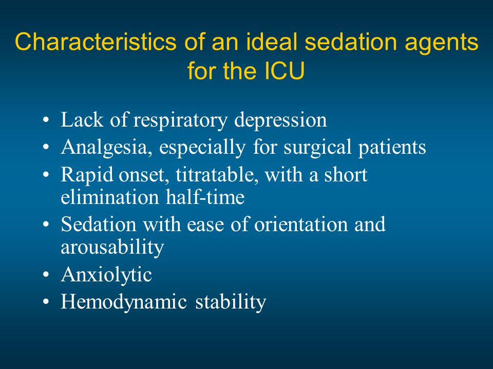 Characteristics of an ideal sedation agents for the ICU Lack of respiratory depression Analgesia, especially for surgical patients Rapid onset, titratable, with a short elimination half-time Sedation with ease of orientation and arousability Anxiolytic Hemodynamic stability