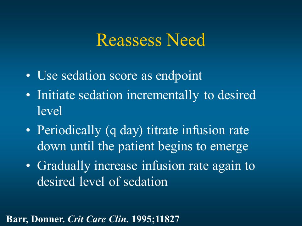 Reassess Need Use sedation score as endpoint Initiate sedation incrementally to desired level Periodically (q day) titrate infusion rate down until the patient begins to emerge Gradually increase infusion rate again to desired level of sedation Barr, Donner.