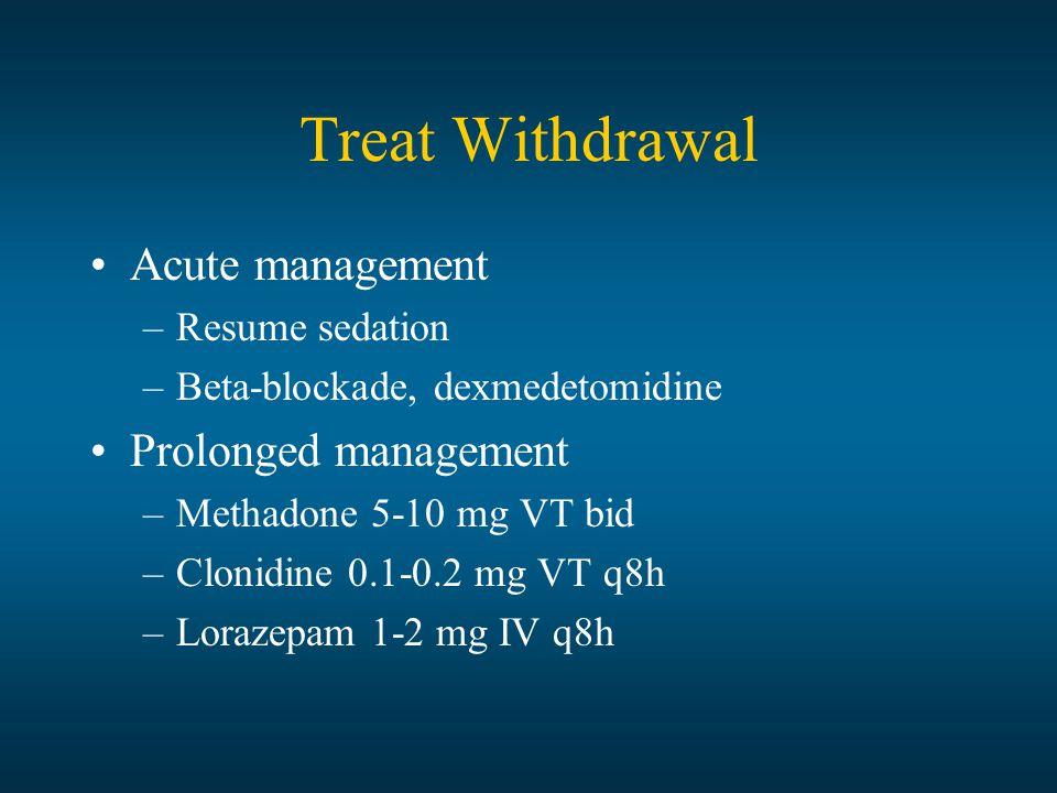 Treat Withdrawal Acute management –Resume sedation –Beta-blockade, dexmedetomidine Prolonged management –Methadone 5-10 mg VT bid –Clonidine 0.1-0.2 m