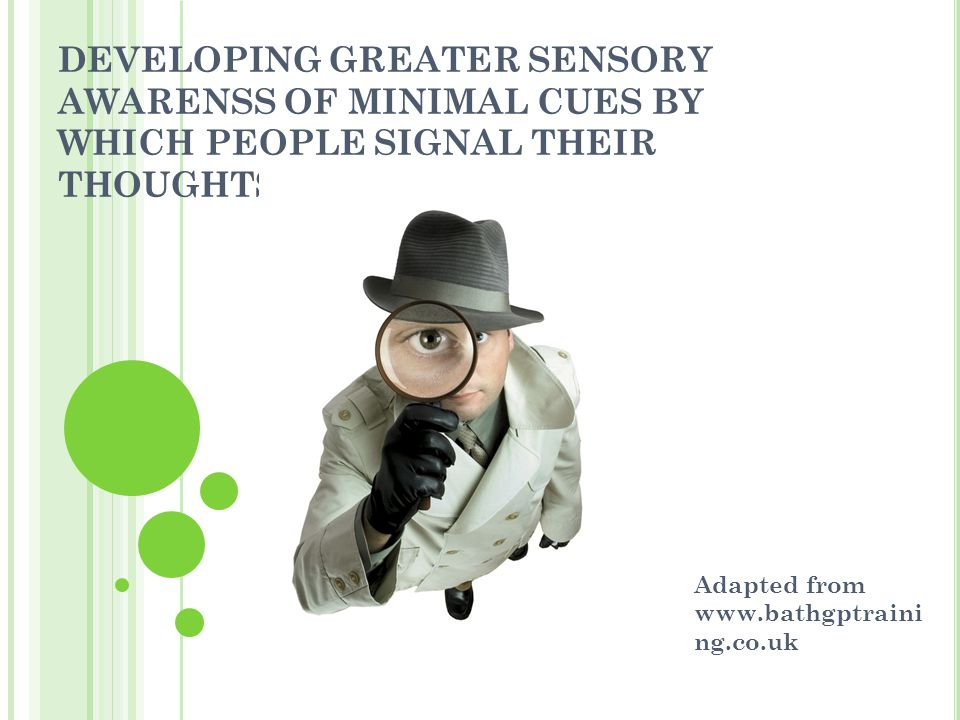 DEVELOPING GREATER SENSORY AWARENSS OF MINIMAL CUES BY WHICH PEOPLE SIGNAL THEIR THOUGHTS AND FEELINGS Adapted from www.bathgptraini ng.co.uk
