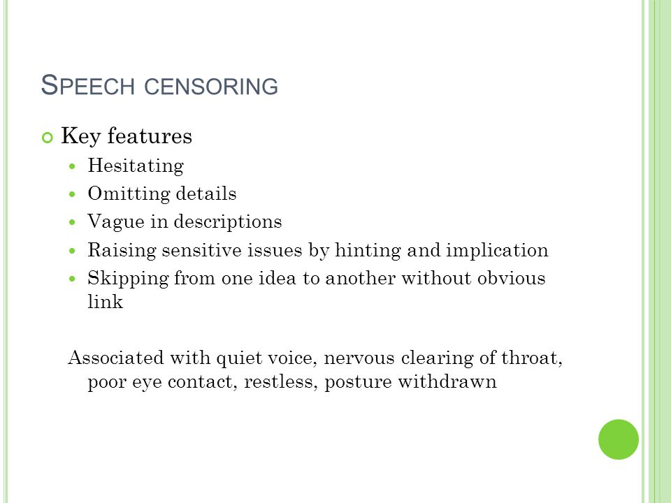 S PEECH CENSORING Key features Hesitating Omitting details Vague in descriptions Raising sensitive issues by hinting and implication Skipping from one idea to another without obvious link Associated with quiet voice, nervous clearing of throat, poor eye contact, restless, posture withdrawn