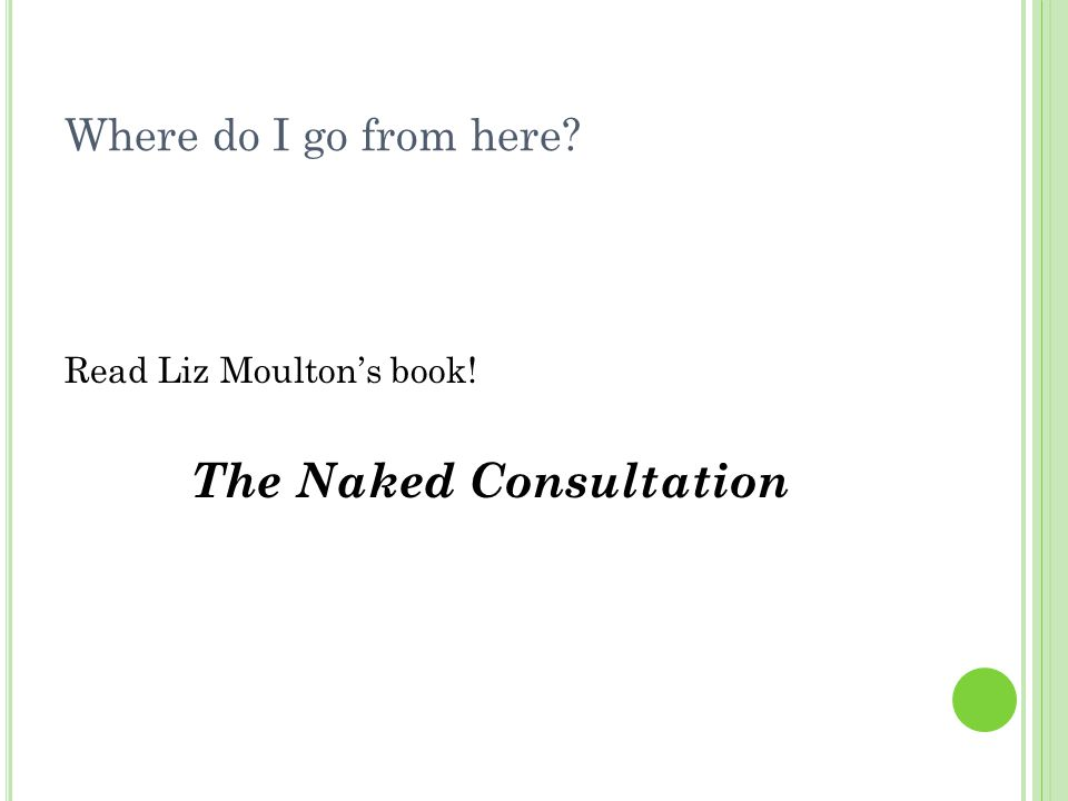 Where do I go from here Read Liz Moulton's book! The Naked Consultation