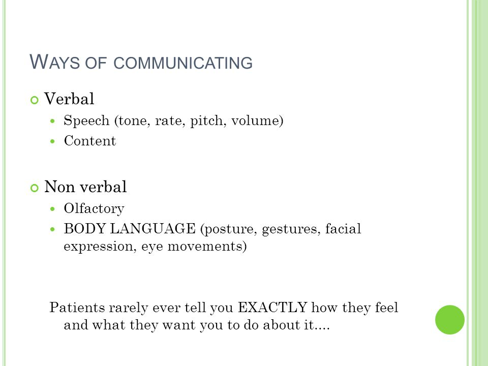W AYS OF COMMUNICATING Verbal Speech (tone, rate, pitch, volume) Content Non verbal Olfactory BODY LANGUAGE (posture, gestures, facial expression, eye movements) Patients rarely ever tell you EXACTLY how they feel and what they want you to do about it....