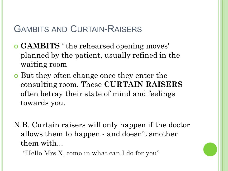 G AMBITS AND C URTAIN -R AISERS GAMBITS ' the rehearsed opening moves' planned by the patient, usually refined in the waiting room But they often change once they enter the consulting room.