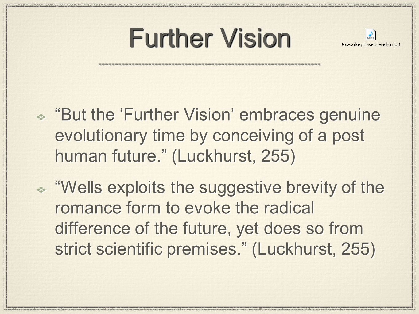 Further Vision But the 'Further Vision' embraces genuine evolutionary time by conceiving of a post human future. (Luckhurst, 255) Wells exploits the suggestive brevity of the romance form to evoke the radical difference of the future, yet does so from strict scientific premises. (Luckhurst, 255) But the 'Further Vision' embraces genuine evolutionary time by conceiving of a post human future. (Luckhurst, 255) Wells exploits the suggestive brevity of the romance form to evoke the radical difference of the future, yet does so from strict scientific premises. (Luckhurst, 255)