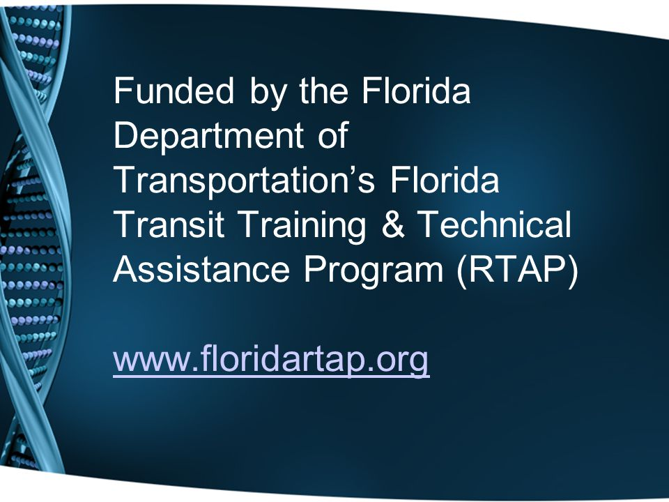 Funded by the Florida Department of Transportation's Florida Transit Training & Technical Assistance Program (RTAP) www.floridartap.org www.floridartap.org