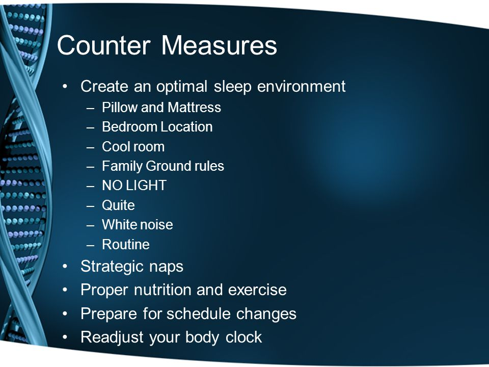Counter Measures Create an optimal sleep environment –Pillow and Mattress –Bedroom Location –Cool room –Family Ground rules –NO LIGHT –Quite –White noise –Routine Strategic naps Proper nutrition and exercise Prepare for schedule changes Readjust your body clock