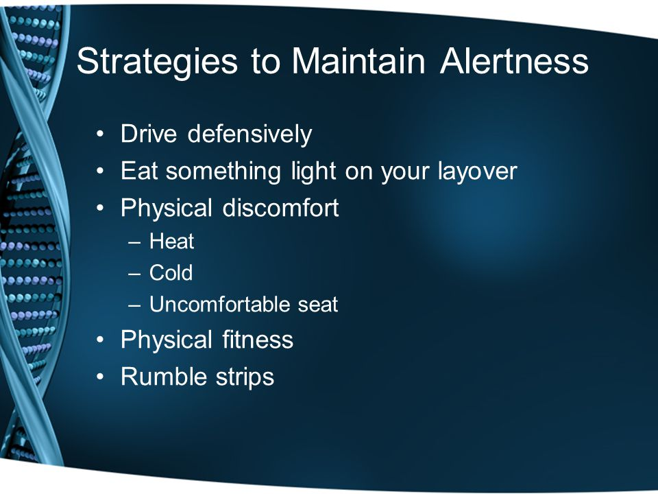Strategies to Maintain Alertness Drive defensively Eat something light on your layover Physical discomfort –Heat –Cold –Uncomfortable seat Physical fitness Rumble strips