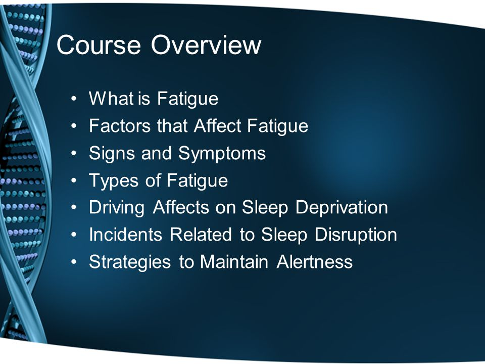 Course Overview What is Fatigue Factors that Affect Fatigue Signs and Symptoms Types of Fatigue Driving Affects on Sleep Deprivation Incidents Related to Sleep Disruption Strategies to Maintain Alertness