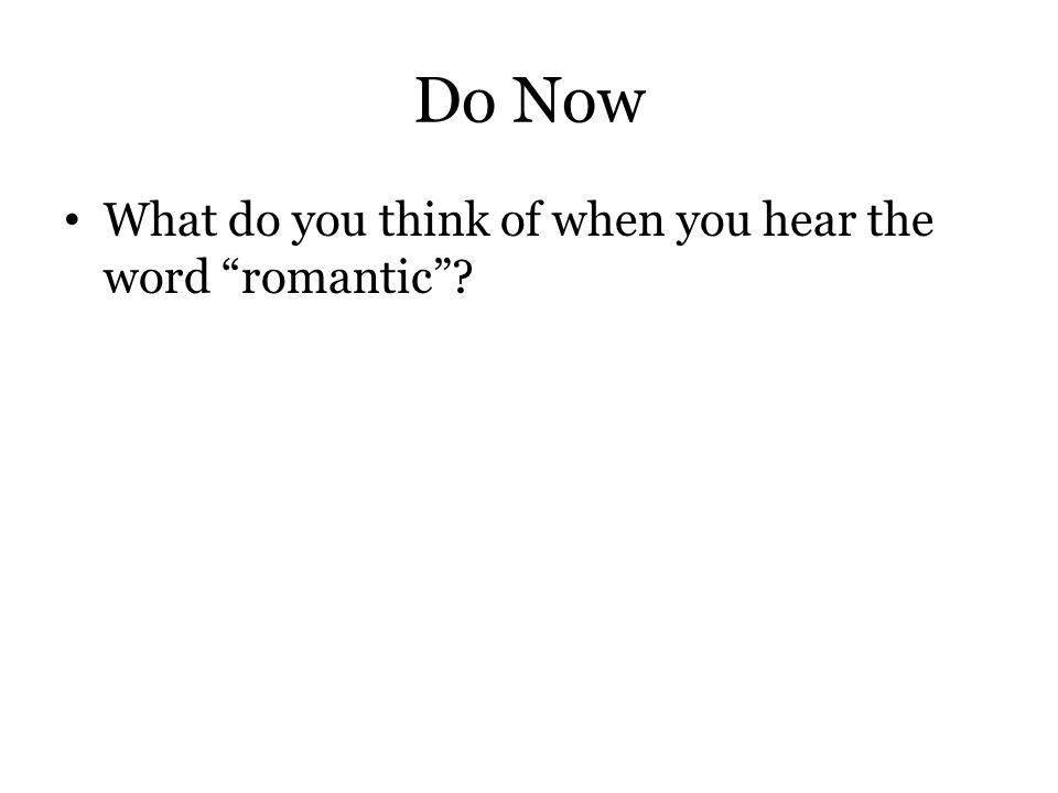 "Do Now What do you think of when you hear the word ""romantic""?"