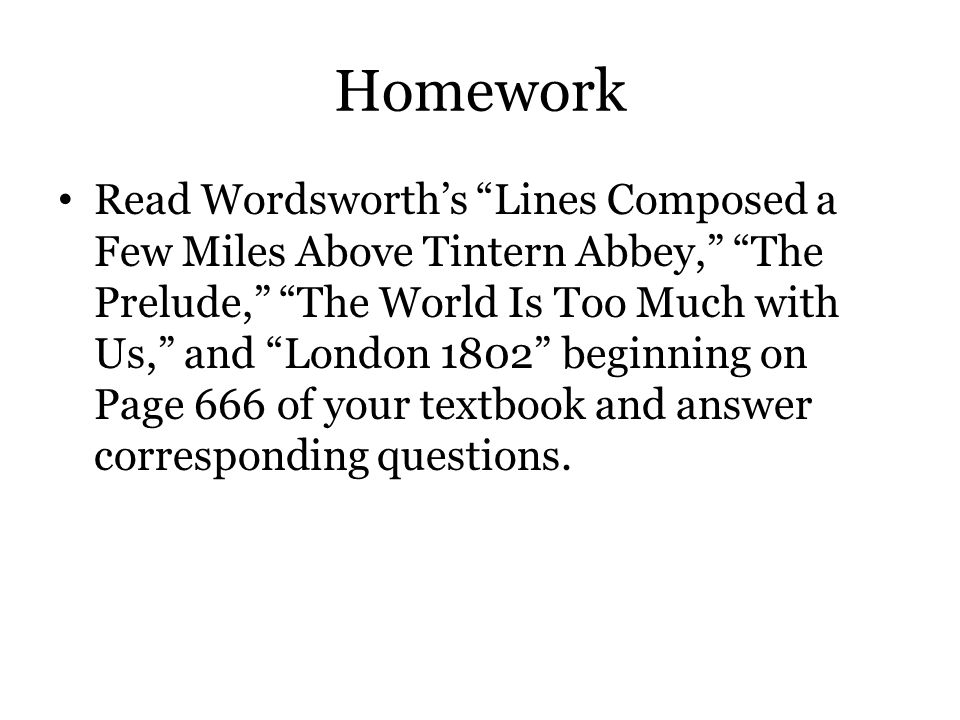 "Homework Read Wordsworth's ""Lines Composed a Few Miles Above Tintern Abbey,"" ""The Prelude,"" ""The World Is Too Much with Us,"" and ""London 1802"" beginni"