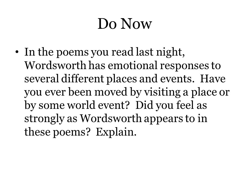 Do Now In the poems you read last night, Wordsworth has emotional responses to several different places and events. Have you ever been moved by visiti