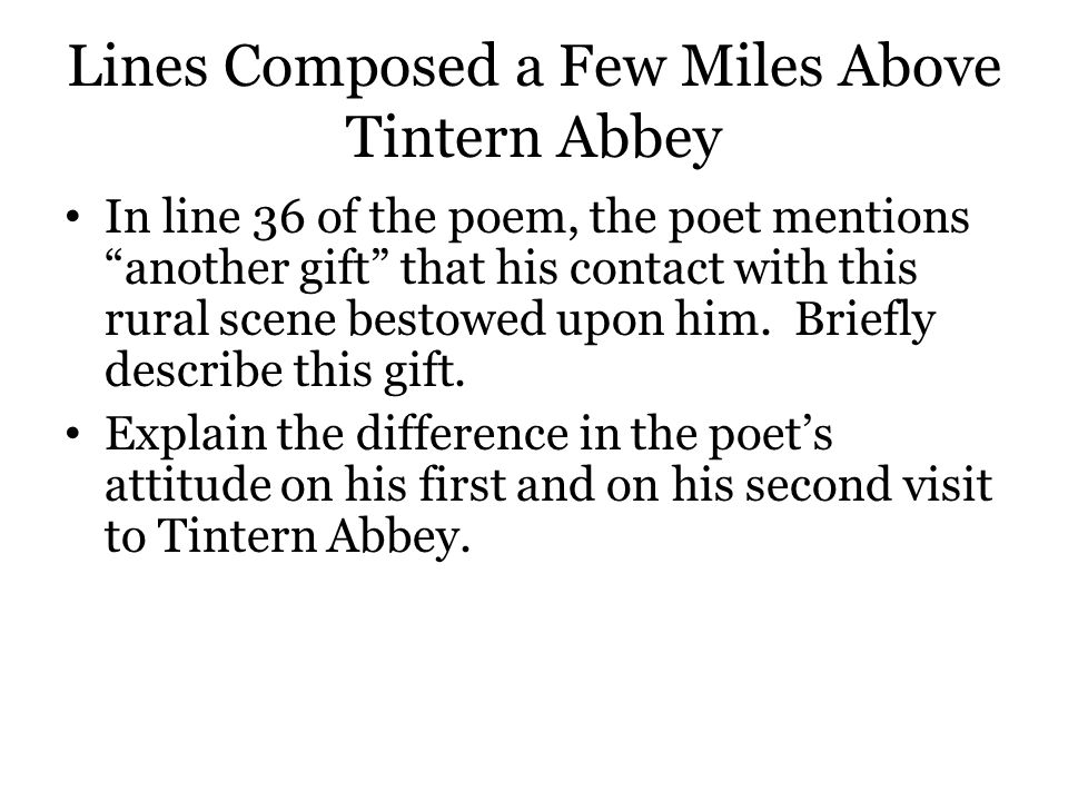 "Lines Composed a Few Miles Above Tintern Abbey In line 36 of the poem, the poet mentions ""another gift"" that his contact with this rural scene bestowe"