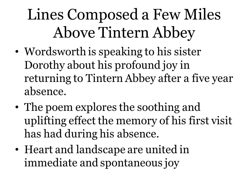 Lines Composed a Few Miles Above Tintern Abbey Wordsworth is speaking to his sister Dorothy about his profound joy in returning to Tintern Abbey after